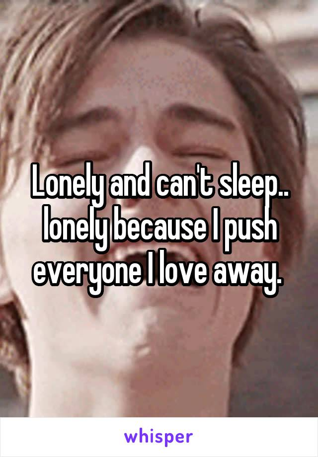 Lonely and can't sleep.. lonely because I push everyone I love away.