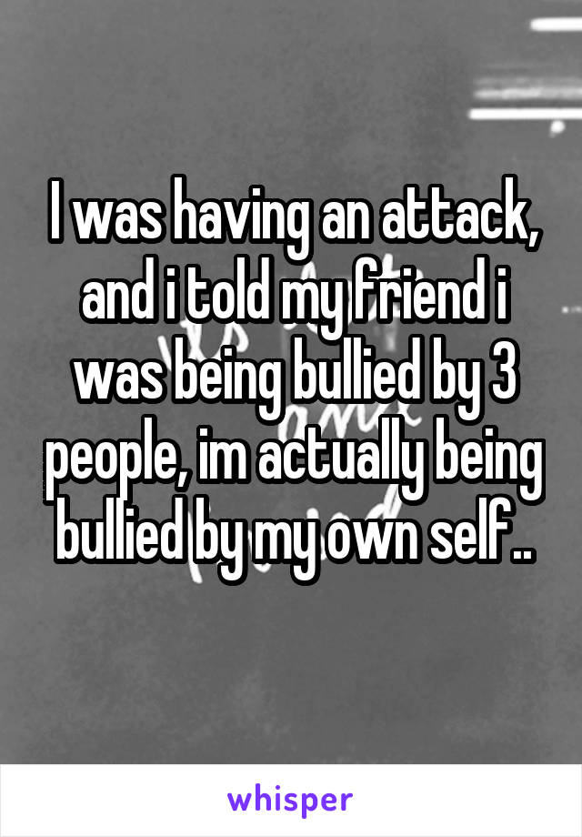 I was having an attack, and i told my friend i was being bullied by 3 people, im actually being bullied by my own self..