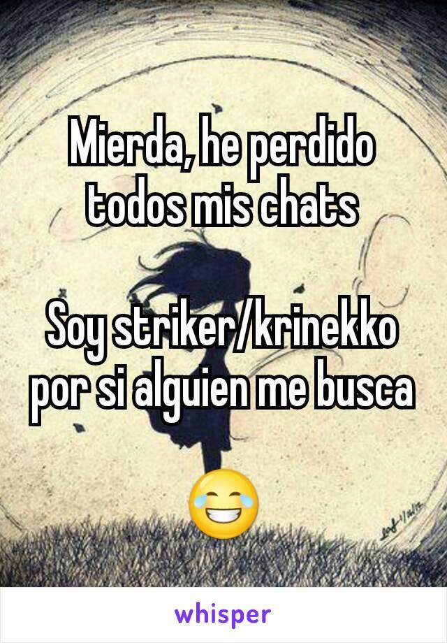 Mierda, he perdido todos mis chats  Soy striker/krinekko por si alguien me busca  😂