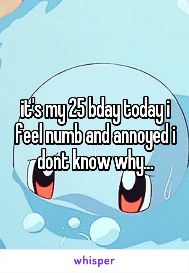 it's my 25 bday today i feel numb and annoyed i dont know why...