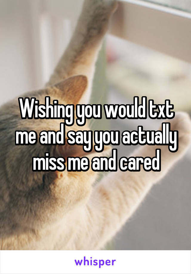 Wishing you would txt me and say you actually miss me and cared
