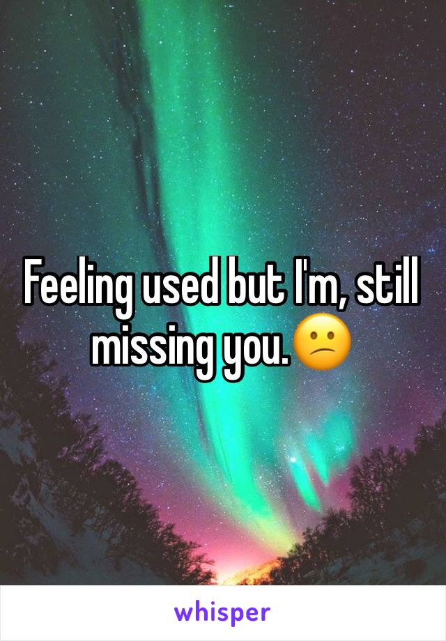 Feeling used but I'm, still missing you.😕