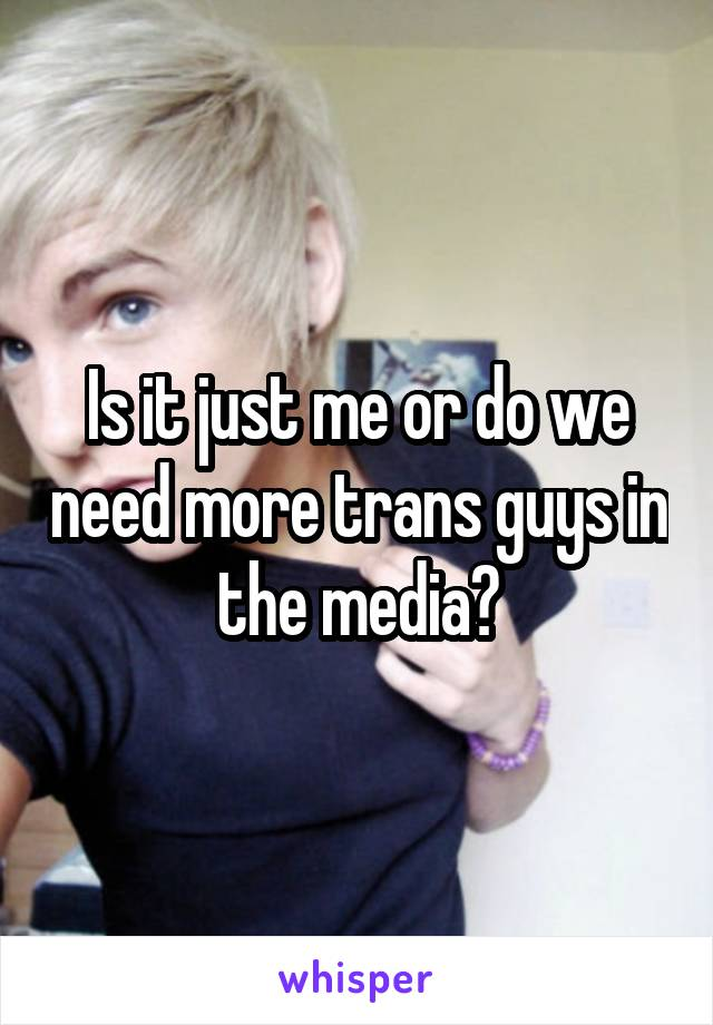 Is it just me or do we need more trans guys in the media?
