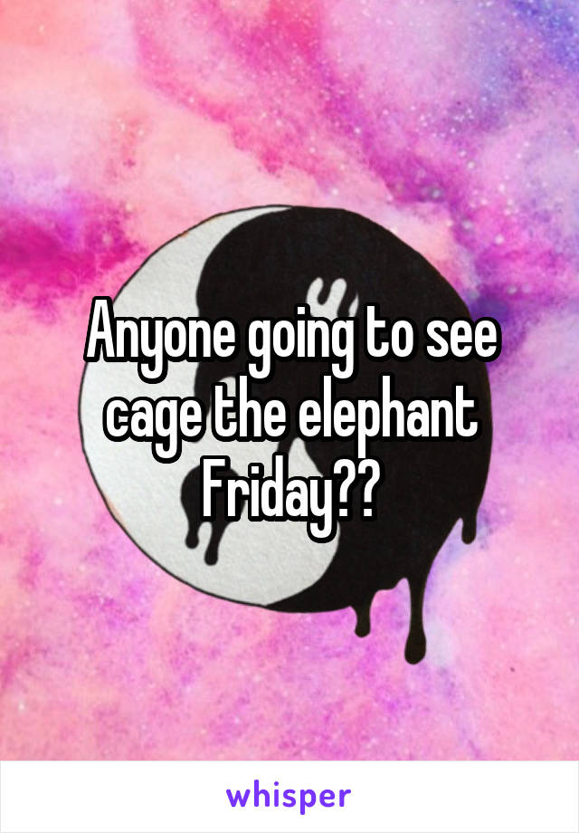Anyone going to see cage the elephant Friday??