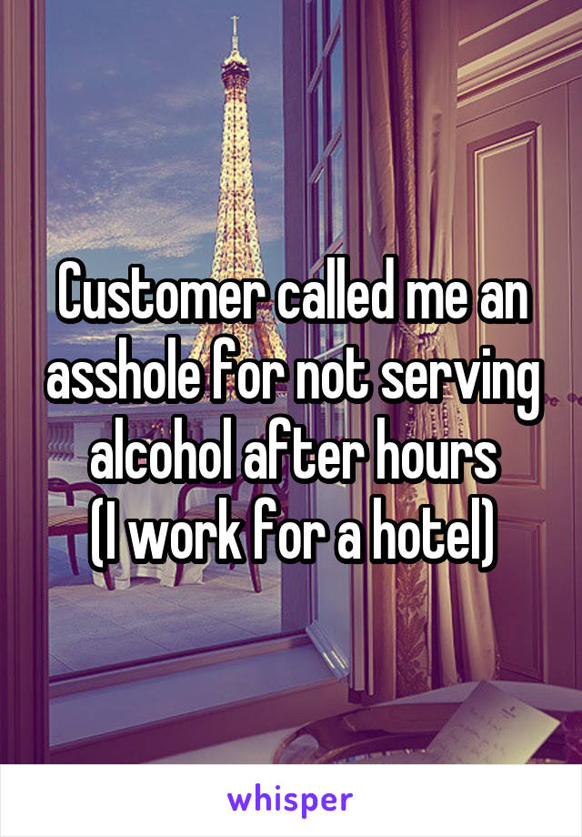 Customer called me an asshole for not serving alcohol after hours (I work for a hotel)