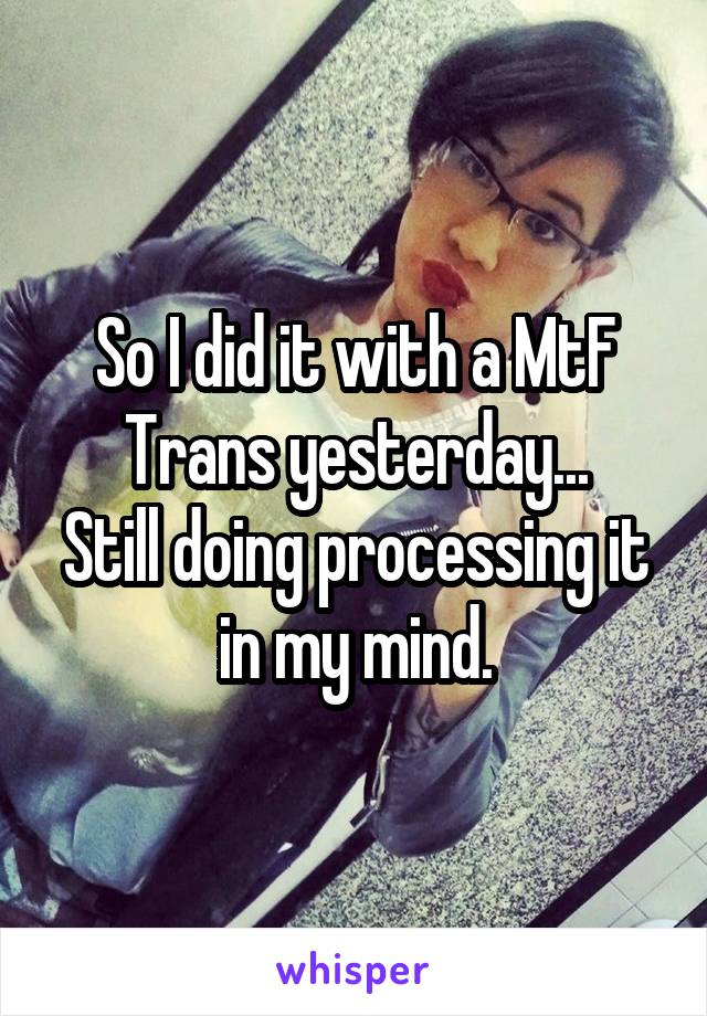 So I did it with a MtF Trans yesterday... Still doing processing it in my mind.