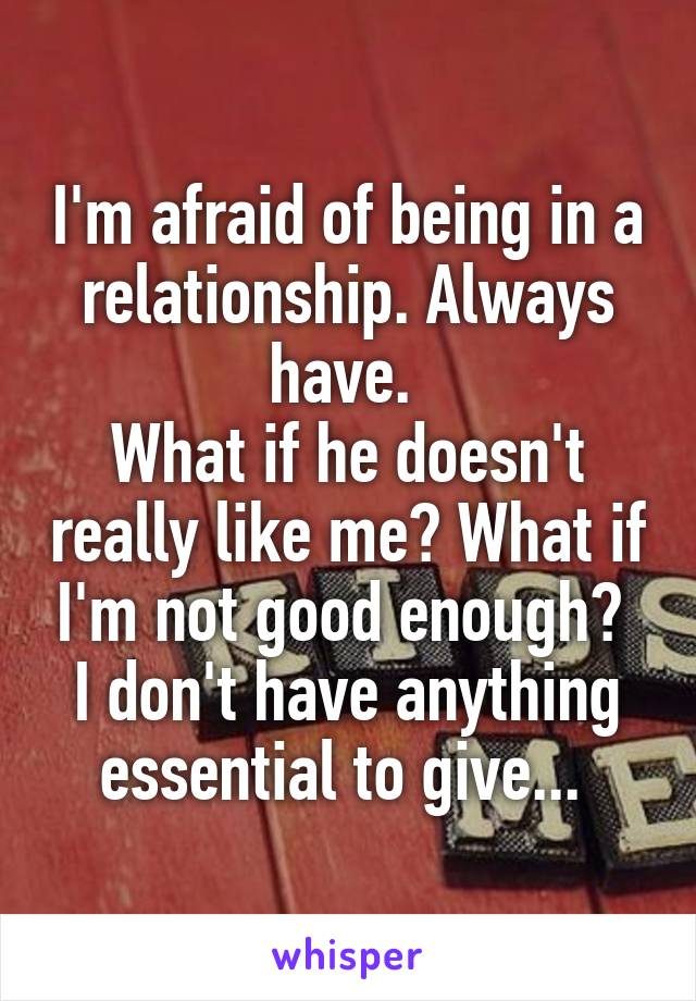 I'm afraid of being in a relationship. Always have.  What if he doesn't really like me? What if I'm not good enough?  I don't have anything essential to give...