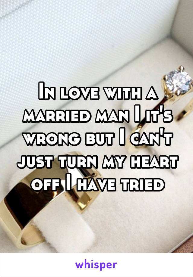 In love with a married man I it's wrong but I can't just turn my heart off I have tried