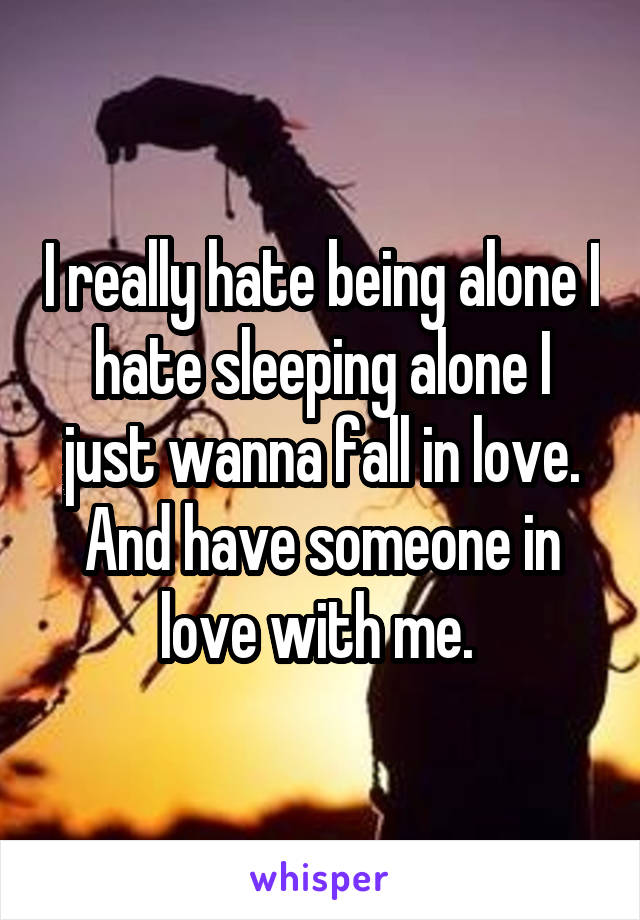I really hate being alone I hate sleeping alone I just wanna fall in love. And have someone in love with me.