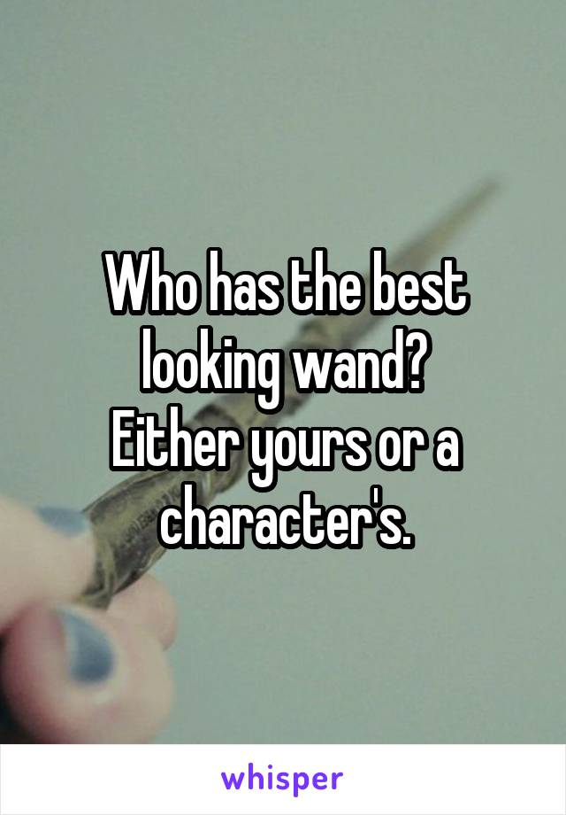 Who has the best looking wand? Either yours or a character's.