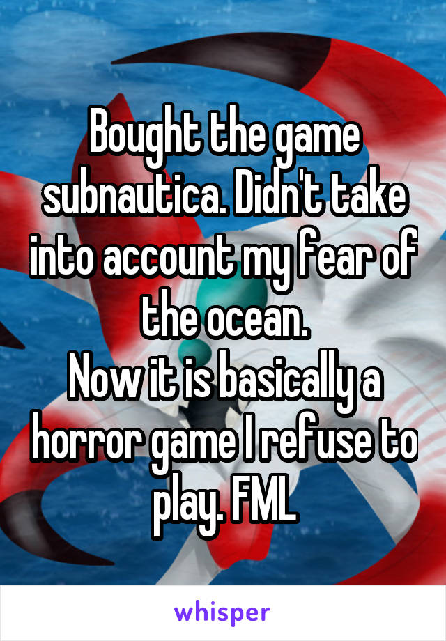 Bought the game subnautica. Didn't take into account my fear of the ocean. Now it is basically a horror game I refuse to play. FML