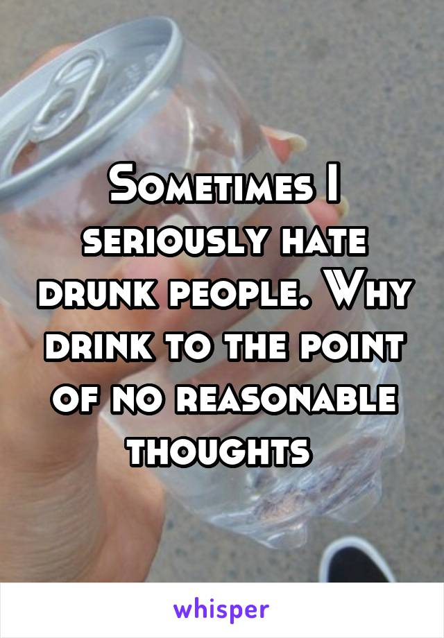 Sometimes I seriously hate drunk people. Why drink to the point of no reasonable thoughts