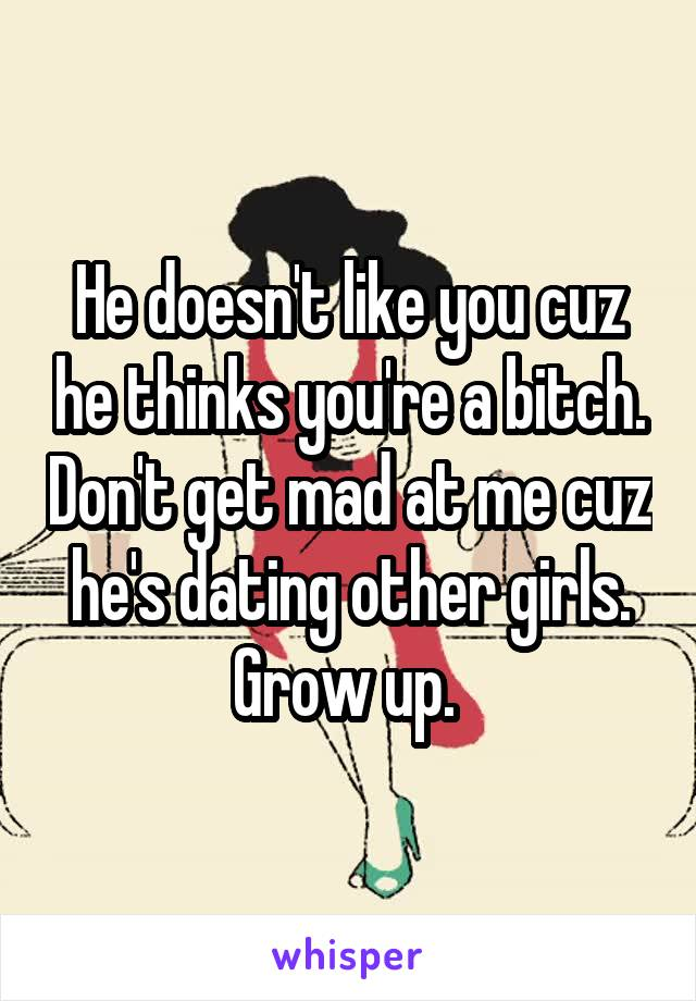 He doesn't like you cuz he thinks you're a bitch. Don't get mad at me cuz he's dating other girls. Grow up.