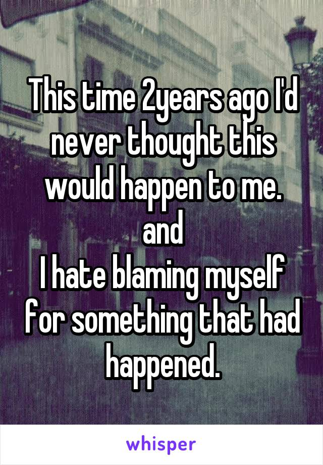 This time 2years ago I'd never thought this would happen to me. and I hate blaming myself for something that had happened.