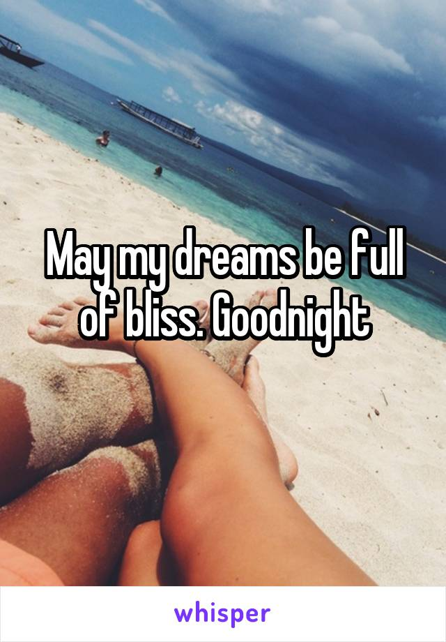 May my dreams be full of bliss. Goodnight