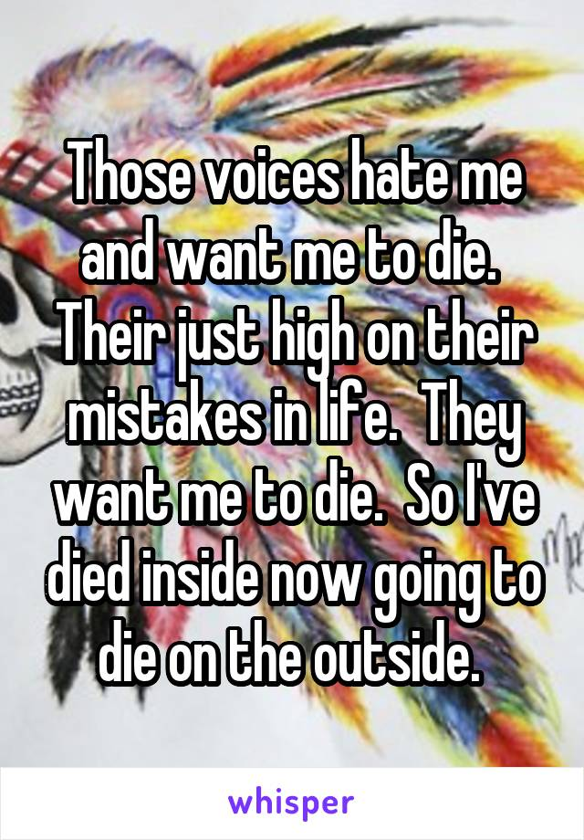 Those voices hate me and want me to die.  Their just high on their mistakes in life.  They want me to die.  So I've died inside now going to die on the outside.