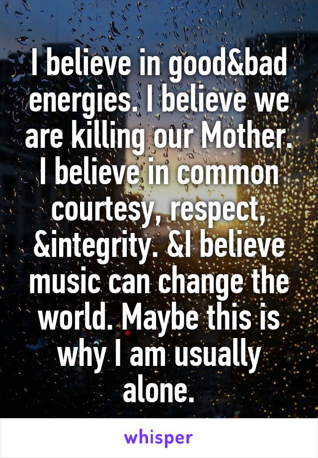 I believe in good&bad energies. I believe we are killing our Mother. I believe in common courtesy, respect, &integrity. &I believe music can change the world. Maybe this is why I am usually alone.