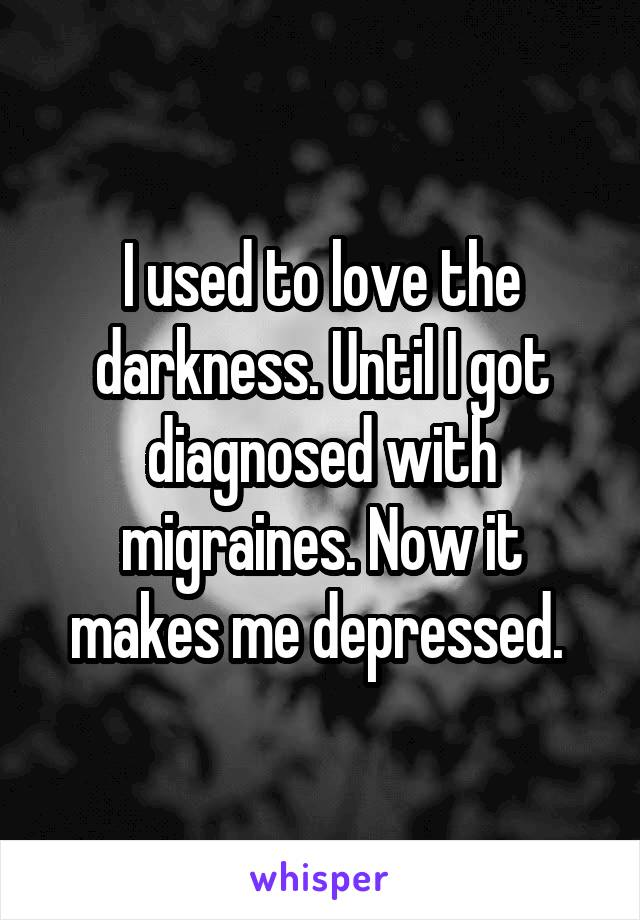 I used to love the darkness. Until I got diagnosed with migraines. Now it makes me depressed.