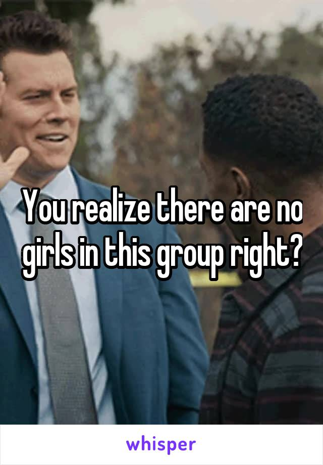 You realize there are no girls in this group right?