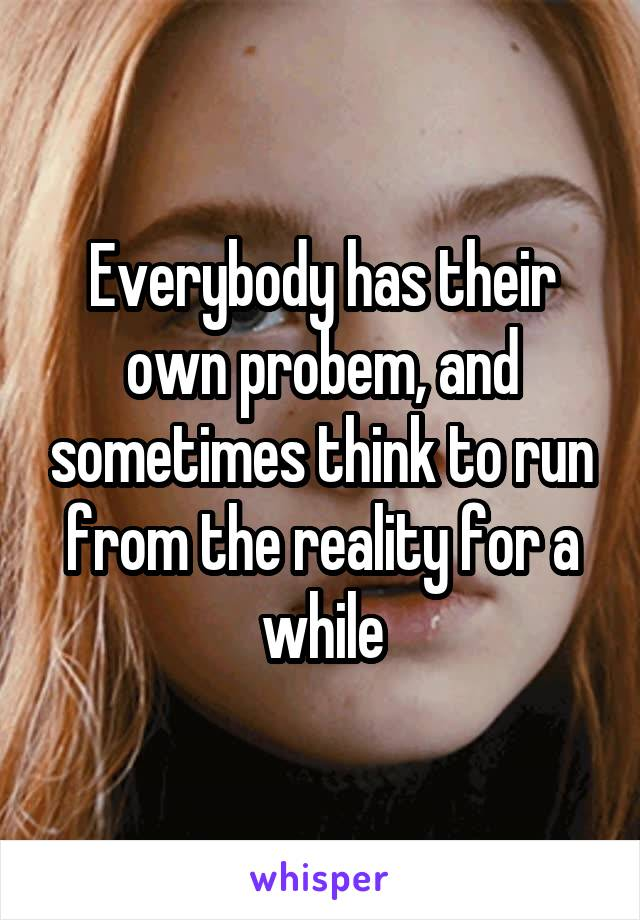 Everybody has their own probem, and sometimes think to run from the reality for a while