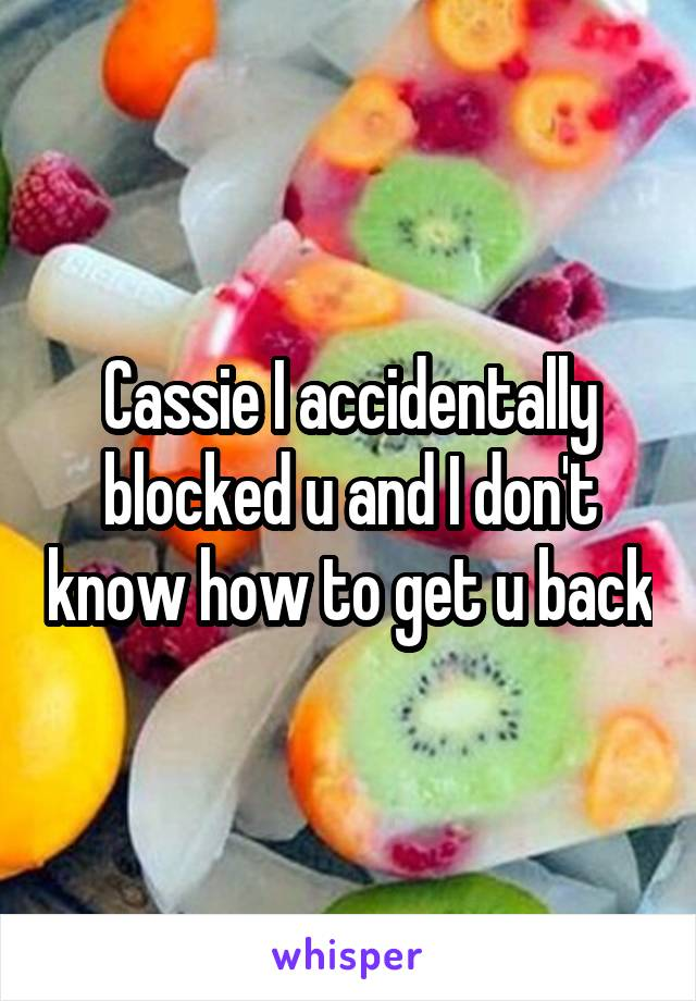 Cassie I accidentally blocked u and I don't know how to get u back