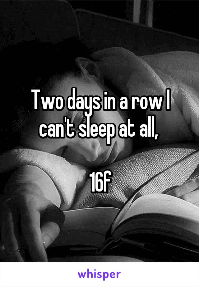 Two days in a row I can't sleep at all,   16f