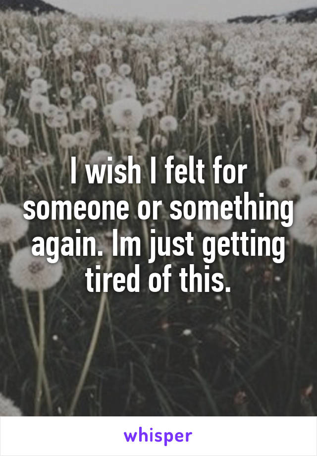 I wish I felt for someone or something again. Im just getting tired of this.