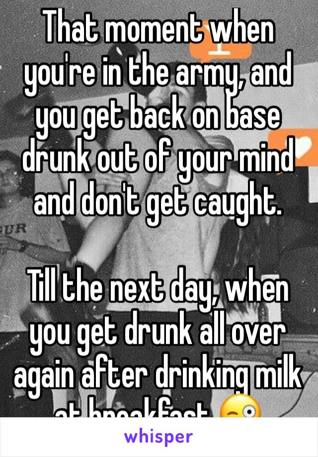 That moment when you're in the army, and you get back on base drunk out of your mind and don't get caught.   Till the next day, when you get drunk all over again after drinking milk at breakfast 😜