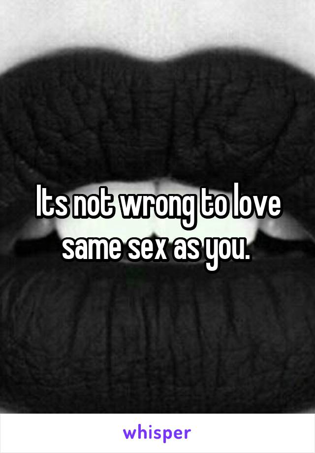 Its not wrong to love same sex as you.
