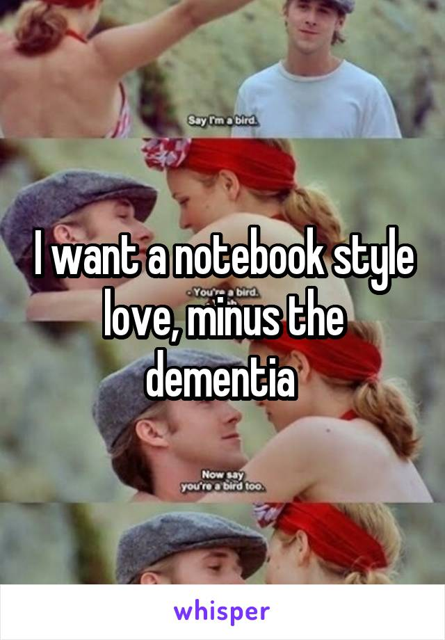I want a notebook style love, minus the dementia