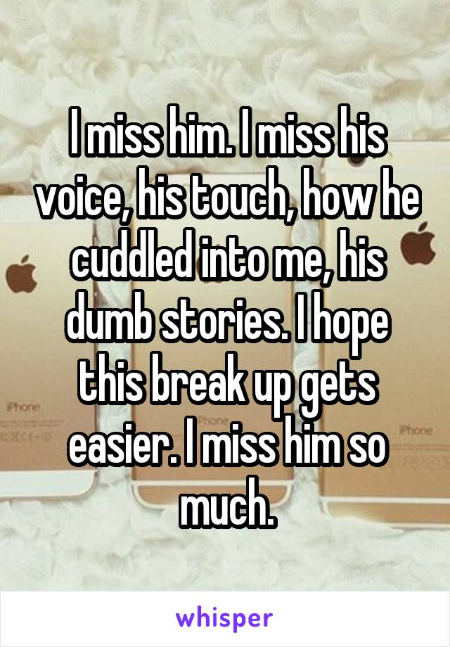 I miss him. I miss his voice, his touch, how he cuddled into me, his dumb stories. I hope this break up gets easier. I miss him so much.