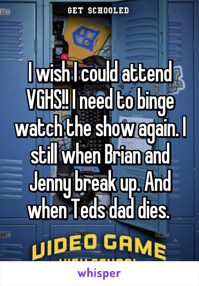 I wish I could attend VGHS!! I need to binge watch the show again. I still when Brian and Jenny break up. And when Teds dad dies.