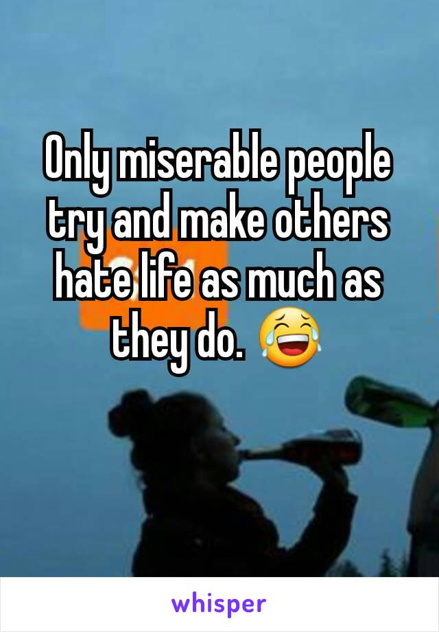 Only miserable people try and make others hate life as much as they do. 😂