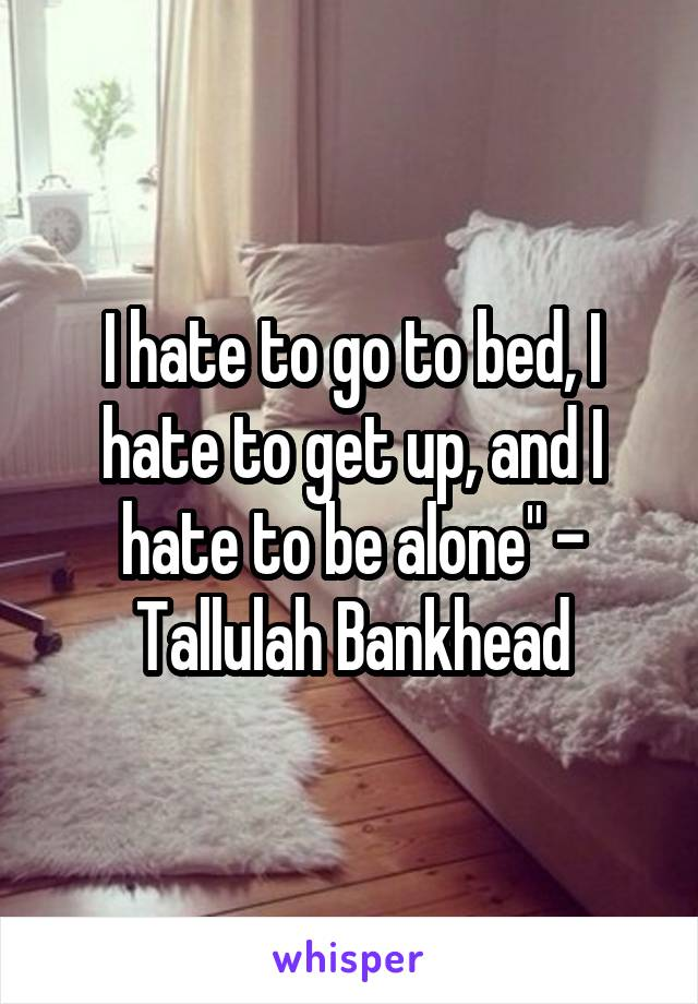 "I hate to go to bed, I hate to get up, and I hate to be alone"" - Tallulah Bankhead"
