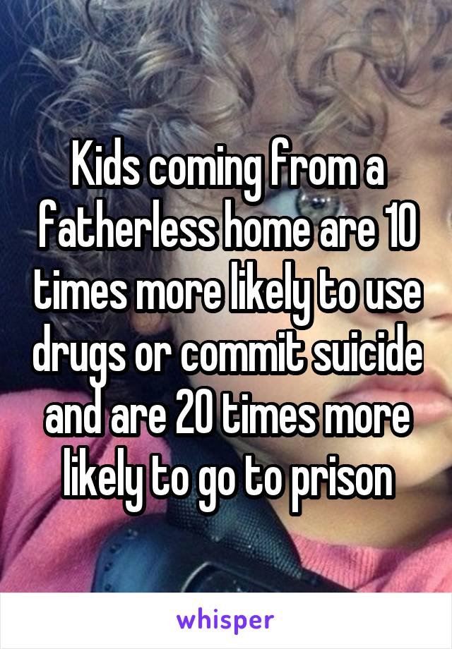 Kids coming from a fatherless home are 10 times more likely to use drugs or commit suicide and are 20 times more likely to go to prison