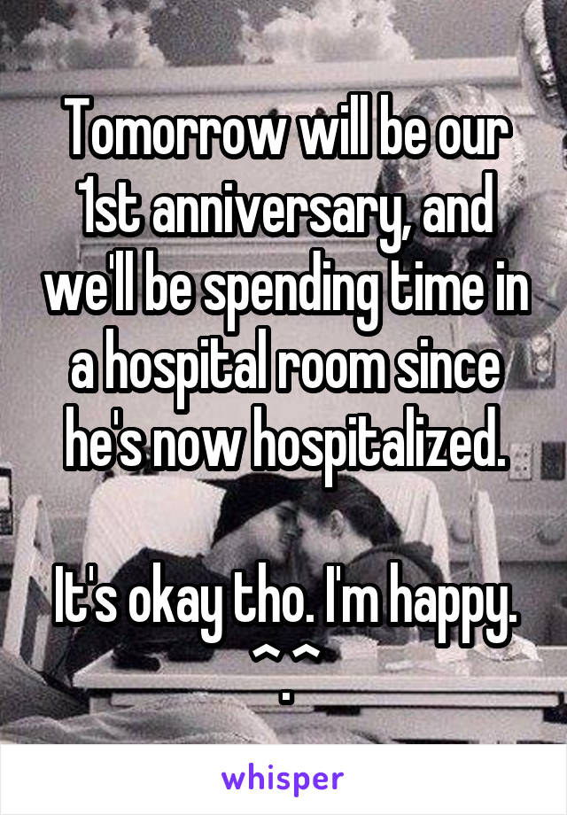 Tomorrow will be our 1st anniversary, and we'll be spending time in a hospital room since he's now hospitalized.  It's okay tho. I'm happy. ^.^