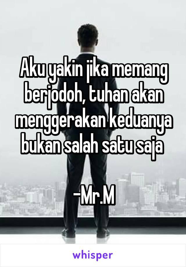 Aku yakin jika memang berjodoh, tuhan akan menggerakan keduanya bukan salah satu saja   -Mr.M