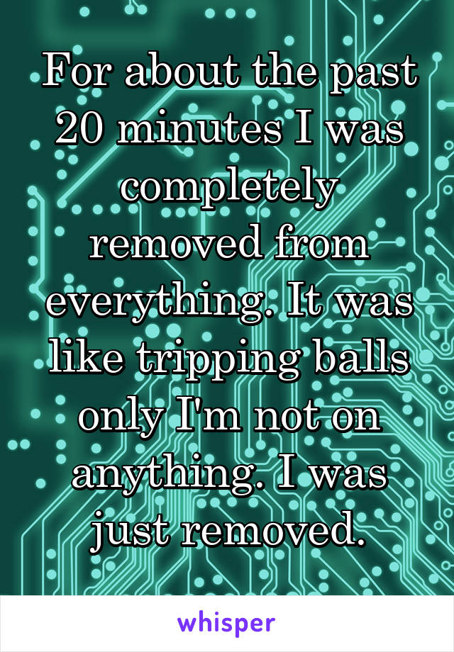 For about the past 20 minutes I was completely removed from everything. It was like tripping balls only I'm not on anything. I was just removed.