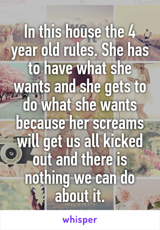 In this house the 4 year old rules. She has to have what she wants and she gets to do what she wants because her screams will get us all kicked out and there is nothing we can do about it.
