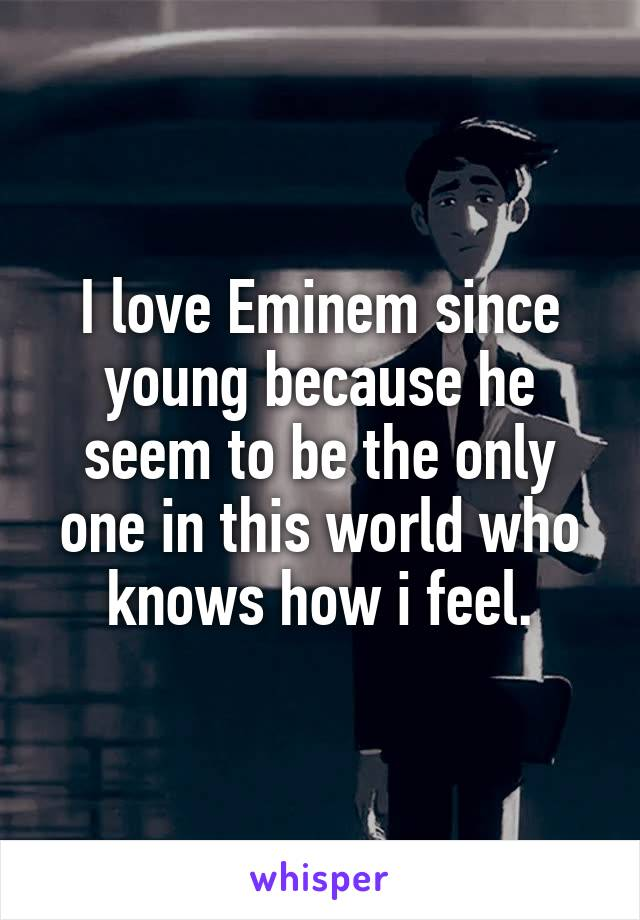 I love Eminem since young because he seem to be the only one in this world who knows how i feel.