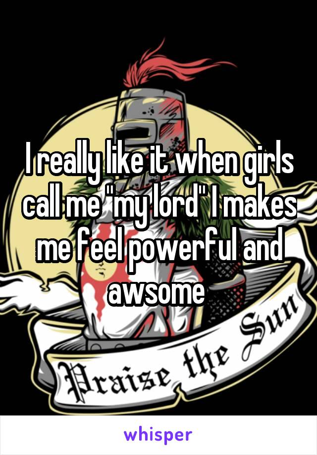 """I really like it when girls call me """"my lord"""" I makes me feel powerful and awsome"""