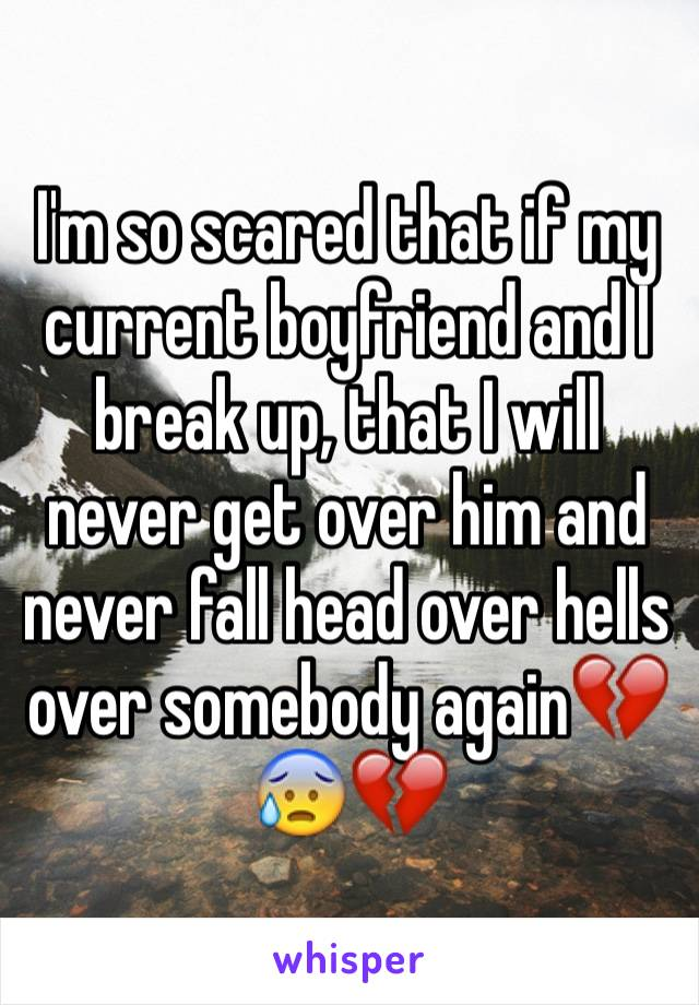 I'm so scared that if my current boyfriend and I break up, that I will never get over him and never fall head over hells over somebody again💔😰💔