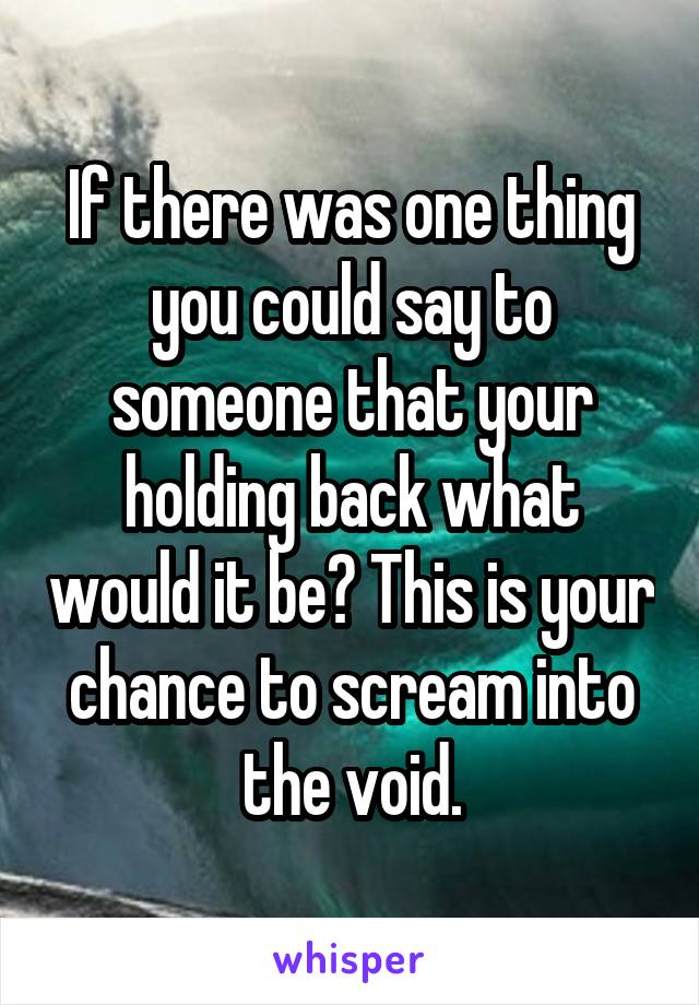 If there was one thing you could say to someone that your holding back what would it be? This is your chance to scream into the void.