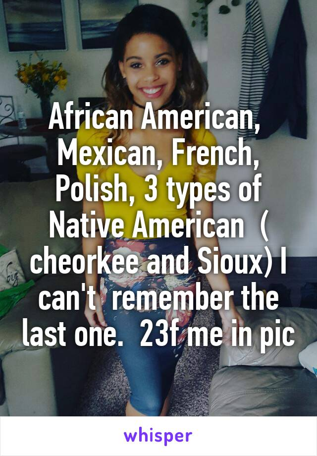 African American,  Mexican, French, Polish, 3 types of Native American  ( cheorkee and Sioux) I can't  remember the last one.  23f me in pic