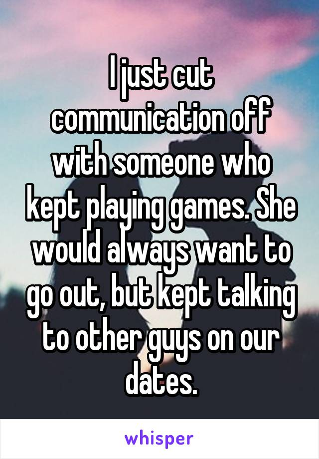 I just cut communication off with someone who kept playing games. She would always want to go out, but kept talking to other guys on our dates.