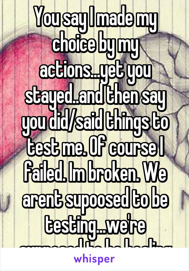 You say I made my choice by my actions...yet you stayed..and then say you did/said things to test me. Of course I failed. Im broken. We arent supoosed to be testing...we're supposed to be healing