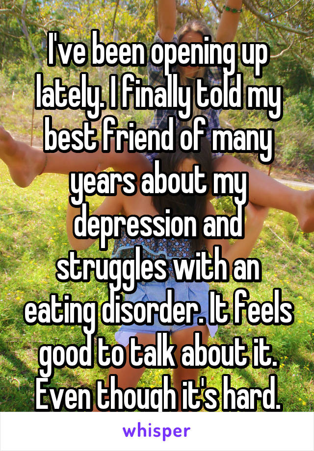 I've been opening up lately. I finally told my best friend of many years about my depression and struggles with an eating disorder. It feels good to talk about it. Even though it's hard.