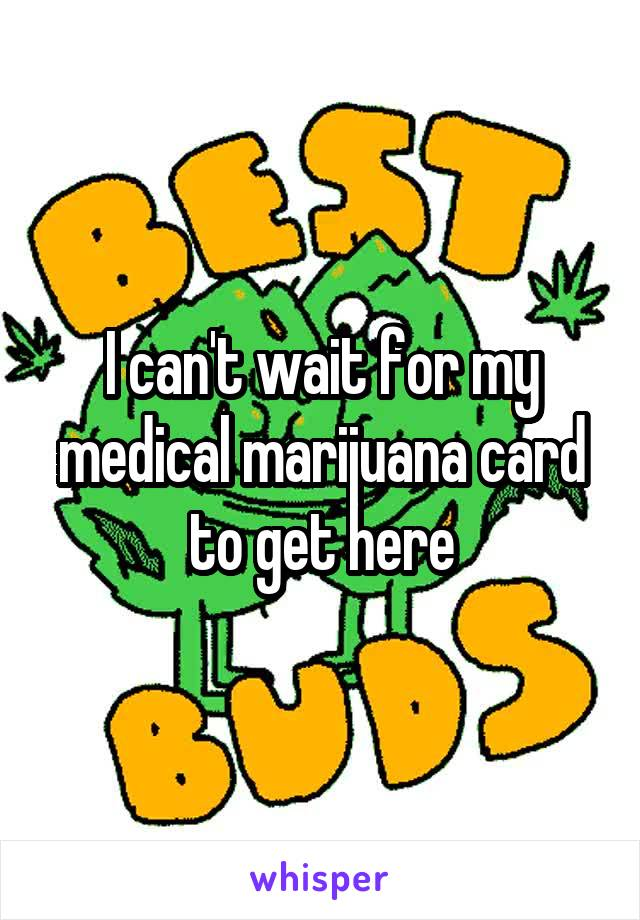 I can't wait for my medical marijuana card to get here