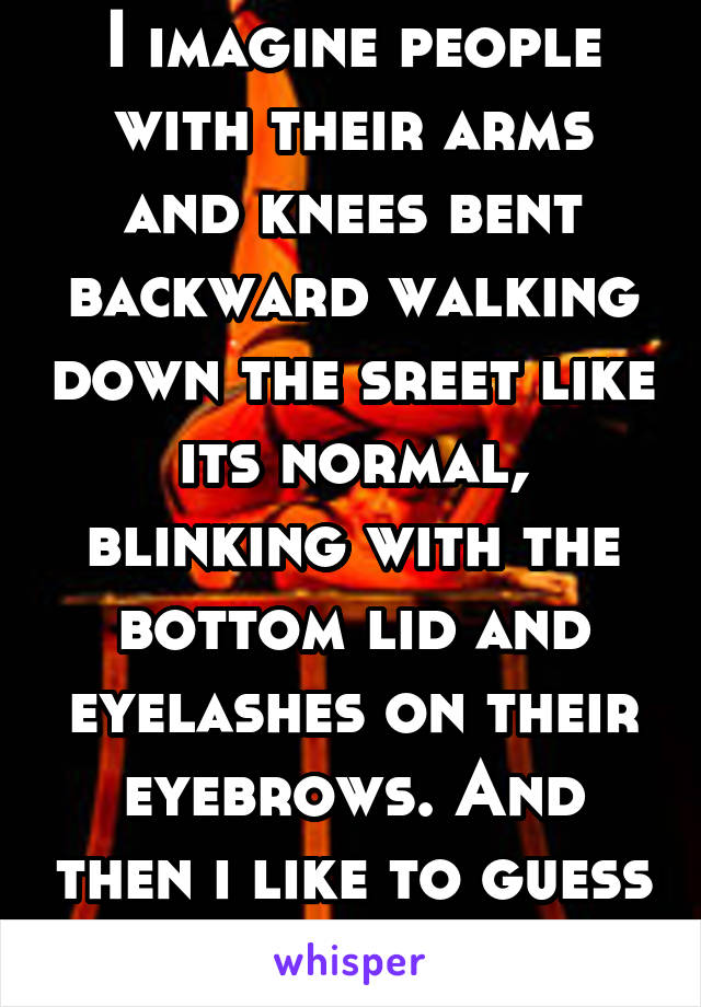 I imagine people with their arms and knees bent backward walking down the sreet like its normal, blinking with the bottom lid and eyelashes on their eyebrows. And then i like to guess their names.