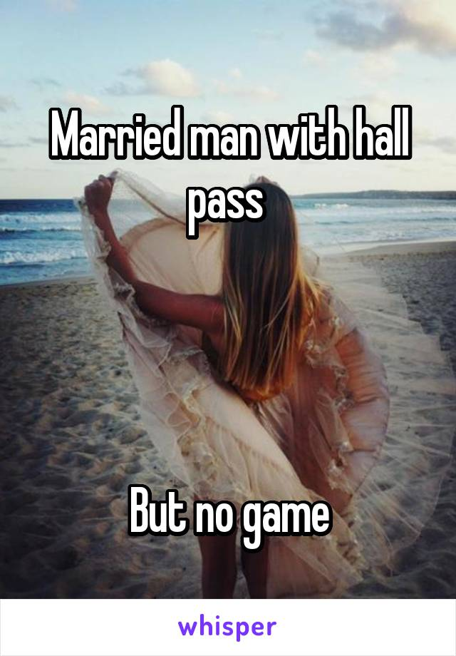 Married man with hall pass      But no game